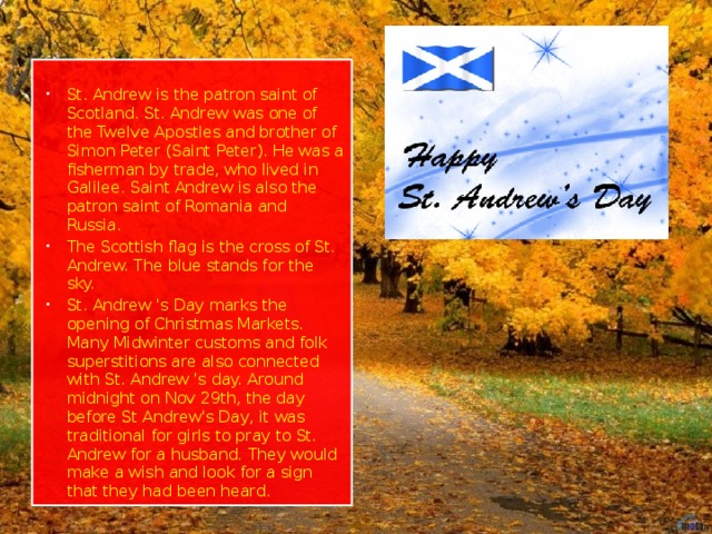 St. Andrew is the patron saint of Scotland. St. Andrew was one of the Twelve Apostles and brother of Simon Peter (Saint Peter). He was a fisherman by trade, who lived in Galilee. Saint Andrew is also the patron saint of Romania and Russia. The Scottish flag is the cross of St. Andrew. The blue stands for the sky. St. Andrew 's Day marks the opening of Christmas Markets. Many Midwinter customs and folk superstitions are also connected with St. Andrew 's day. Around midnight on Nov 29th, the day before St Andrew's Day, it was traditional for girls to pray to St. Andrew for a husband. They would make a wish and look for a sign that they had been heard.