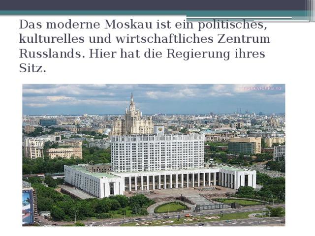 Das moderne Moskau ist ein politisches, kulturelles und wirtschaftliches Zentrum Russlands. Hier hat die Regierung ihres Sitz.