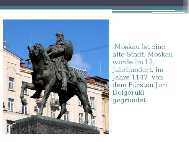 Moskau ist eine alte Stadt.  Moskau  wurde im 12. Jahrhundert, im Jahre 1147 von dem Fürsten Juri Dolgoruki gegründet.