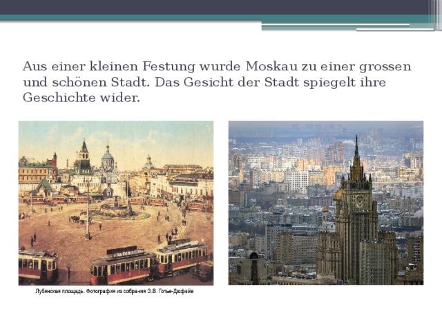 Aus einer kleinen Festung wurde Moskau zu einer grossen und schönen Stadt. Das Gesicht der Stadt spiegelt ihre Geschichte wider.