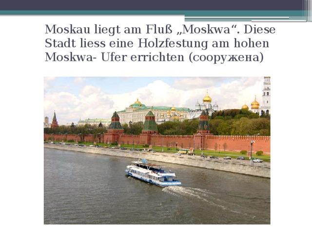 """Moskau liegt am Fluß """"Moskwa"""". Diese Stadt liess eine Holzfestung am hohen Moskwa- Ufer errichten (сооружена)"""
