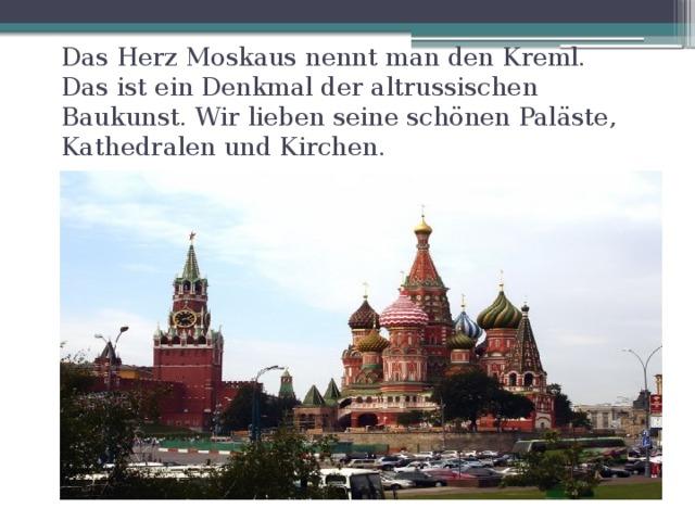 Das Herz Moskaus nennt man den Kreml. Das ist ein Denkmal der altrussischen Baukunst. Wir lieben seine schönen Paläste, Kathedralen und Kirchen.