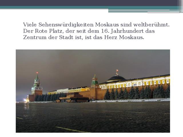 Viele Sehenswürdigkeiten Moskaus sind weltberühmt. Der Rote Platz, der seit dem 16. Jahrhundert das Zentrum der Stadt ist, ist das Herz Moskaus.