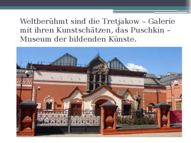 Weltberühmt sind die Tretjakow – Galerie mit ihren Kunstschätzen, das Puschkin – Museum der bildenden Künste.