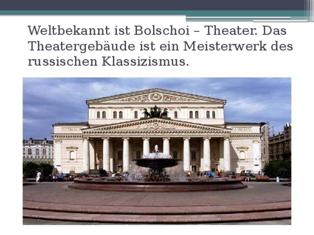 Weltbekannt ist Bolschoi – Theater. Das Theaterge bäude ist ein Meisterwerk des russischen Klassizismus.