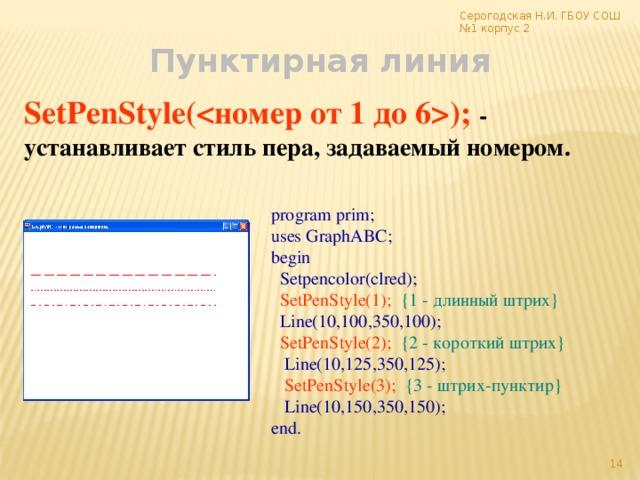 Серогодская Н.И. ГБОУ СОШ №1 корпус 2 Пунктирная линия SetPenStyle(); - устанавливает стиль пера, задаваемый номером. program prim; uses GraphABC; begin  Setpencolor(clred);  SetPenStyle(1);  {1 - длинный штрих}  Line(10,100,350,100);  SetPenStyle(2);  {2 - короткий штрих}  Line(10,125,350,125);  SetPenStyle(3);  {3 - штрих-пунктир}  Line(10,150,350,150); end.