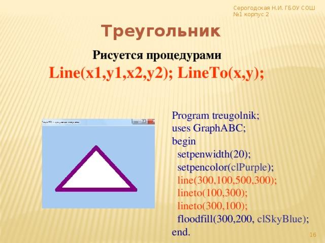 Серогодская Н.И. ГБОУ СОШ №1 корпус 2 Треугольник Рисуется процедурами Line(x1,y1,x2,y2); LineTo(x,y);  Program treugolnik; uses GraphABC; begin  setpenwidth(20);  setpencolor( clPurple );  line(300,100,500,300);  lineto(100,300);  lineto(300,100);  floodfill(300,200, clSkyBlue) ; end.