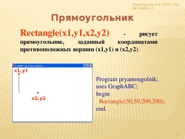 Серогодская Н.И. ГБОУ СОШ №1 корпус 2 Прямоугольник Rectangle(x1,y1,x2,y2)  -  рисует прямоугольник, заданный координатами противоположных вершин (x1,y1) и (x2,y2 ). x1,y1 Program pryamougolnik; uses GraphABC; begin  Rectangle(50,50,200,200); end. x2,y2