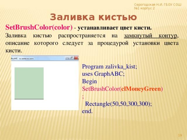 Серогодская Н.И. ГБОУ СОШ №1 корпус 2 Заливка кистью SetBrushColor(color)  - устанавливает цвет кисти. Заливка кистью распространяется на замкнутый контур , описание которого следует за процедурой установки цвета кисти. Program zalivka_kist; uses GraphABC; Begin SetBrushColor( clMoneyGreen );  Rectangle(50,50,300,300); end. 17