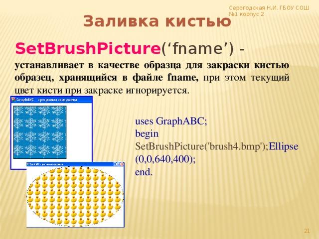 Серогодская Н.И. ГБОУ СОШ №1 корпус 2 Заливка кистью SetBrushPicture ('fname') - устанавливает в качестве образца для закраски кистью образец, хранящийся в файле fname, при этом текущий цвет кисти при закраске игнорируется. uses GraphABC; begin SetBrushPicture('brush4.bmp'); Ellipse(0,0,640,400); end. 17