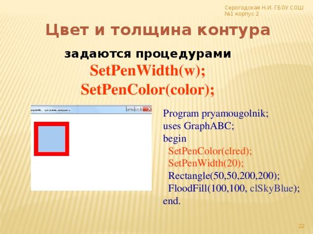 Серогодская Н.И. ГБОУ СОШ №1 корпус 2 Цвет и толщина контура задаются процедурами SetPenWidth(w); SetPenColor(color); Program pryamougolnik; uses GraphABC; begin  SetPenColor(clred);  SetPenWidth(20);  Rectangle(50,50,200,200);  FloodFill(100,100, clSkyBlue ); end. 17