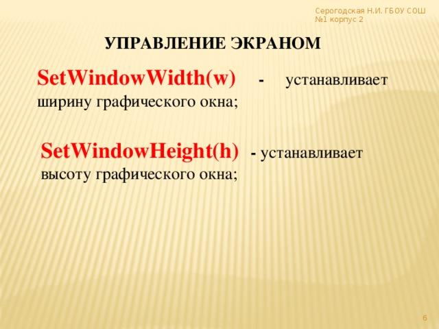 Серогодская Н.И. ГБОУ СОШ №1 корпус 2 УПРАВЛЕНИЕ ЭКРАНОМ SetWindowWidth(w)  - устанавливает ширину графического окна; SetWindowHeight(h)  - устанавливает высоту графического окна;