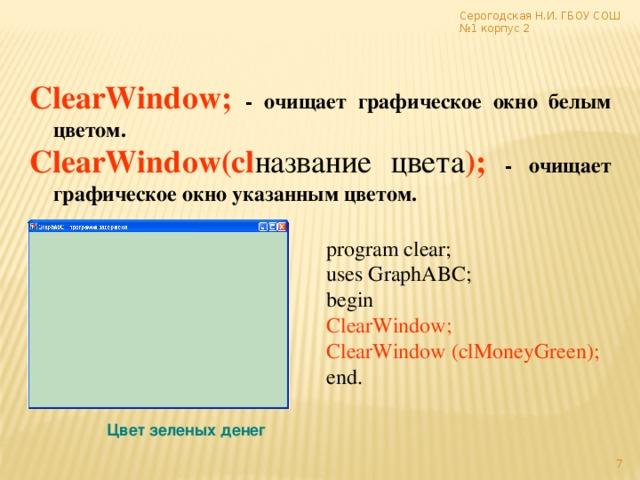 Серогодская Н.И. ГБОУ СОШ №1 корпус 2  ClearWindow; - очищает графическое окно белым цветом. ClearWindow(cl название цвета );  - очищает графическое окно указанным цветом. program clear; uses GraphABC; begin ClearWindow; ClearWindow (clMoneyGreen);  end. Цвет зеленых денег