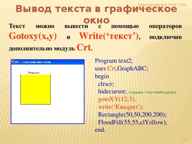 Серогодская Н.И. ГБОУ СОШ №1 корпус 2 Вывод текста в графическое окно Текст можно вывести с помощью операторов  Gotoxy(x,y)  и  Write('текст') , подключив дополнительно модуль  Crt . Program text2; uses Crt ,GraphABC; begin  clrscr;  hidecursor; {скрывает текстовый курсор}  gotoXY(12,3);  write('Квадрат');  Rectangle(50,50,200,200);  FloodFill(55,55,clYellow); end.