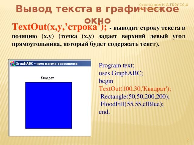 Серогодская Н.И. ГБОУ СОШ №1 корпус 2 Вывод текста в графическое окно TextOut(x,y,'строка'); - выводит строку текста в позицию (x,y) (точка (x,y) задает верхний левый угол прямоугольника, который будет содержать текст). Program text; uses GraphABC; begin TextOut(100,30,'Квадрат');  Rectangle(50,50,200,200);  FloodFill(55,55,clBlue); end.