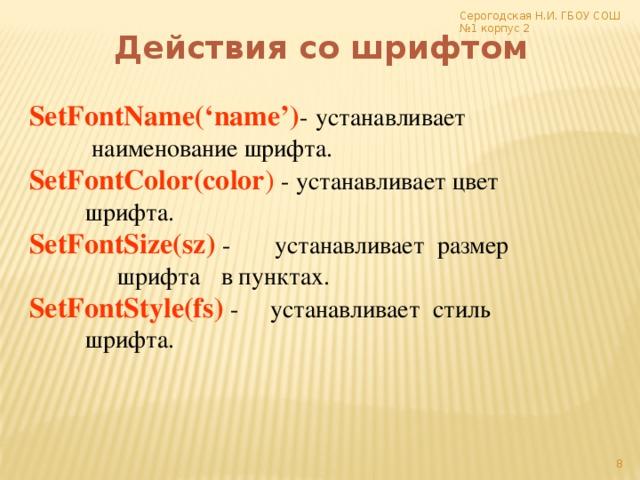 Серогодская Н.И. ГБОУ СОШ №1 корпус 2 Действия со шрифтом SetFontName('name') -  устанавливает       наименование шрифта. SetFontColor(color ) - устанавливает цвет      шрифта. SetFontSize(sz)  - устанавливает размер      шрифта  в пунктах. SetFontStyle(fs) - устанавливает стиль      шрифта.