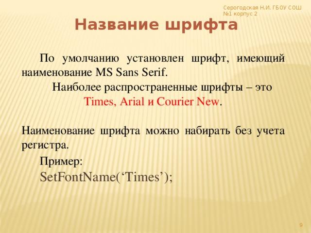 Серогодская Н.И. ГБОУ СОШ №1 корпус 2 Название шрифта По умолчанию установлен шрифт, имеющий наименование MS Sans Serif. Наиболее распространенные шрифты – это Times, Arial и Courier New .  Наименование шрифта можно набирать без учета регистра. Пример:  SetFontName('Times');