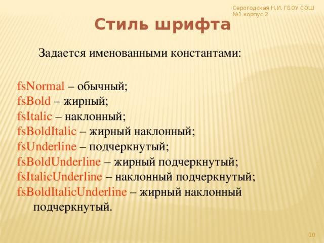 Серогодская Н.И. ГБОУ СОШ №1 корпус 2 Стиль шрифта Задается именованными константами: fsNormal – обычный; fsBold – жирный; fsItalic – наклонный; fsBoldItalic – жирный наклонный; fsUnderline – подчеркнутый; fsBoldUnderline – жирный подчеркнутый; fsItalicUnderline – наклонный подчеркнутый; fsBoldItalicUnderline – жирный наклонный      подчеркнутый.
