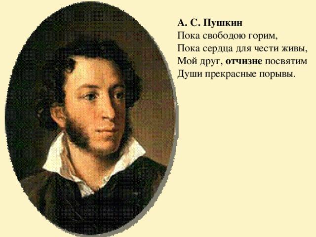 А. С. Пушкин Пока свободою горим,  Пока сердца для чести  живы,  Мой друг, отчизне посвятим  Души прекрасные порывы.