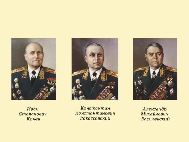 Константин Константинович Рокоссовский Иван Александр Степанович Михайлович Конев Василевский