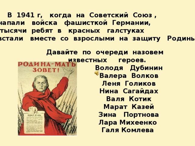 В 1941 г, когда на Советский Союз , напали войска фашисткой Германии,  тысячи ребят в красных галстуках встали вместе со взрослыми на защиту Родины. Давайте по очереди назовем известных героев.  Володя Дубинин  Валера Волков  Леня Голиков  Нина Сагайдах  Валя Котик  Марат Казей  Зина Портнова  Лара Михеенко  Галя Комлева
