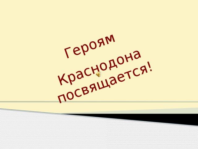 Героям Краснодона посвящается!