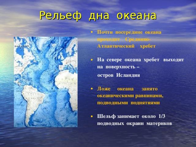 Рельеф дна океана Почти посередине океана проходит Срединно-Атлантический хребет  На севере океана хребет выходит на поверхность –  остров Исландия  Ложе океана занято океаническими равнинами, подводными поднятиями  Шельф занимает около 1/3 подводных окраин материков