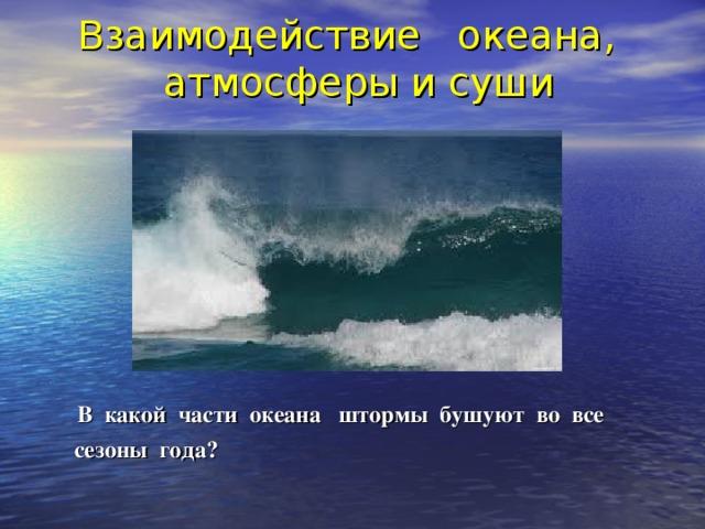 Взаимодействие океана,  атмосферы и суши    В какой части океана штормы бушуют во все  сезоны года?