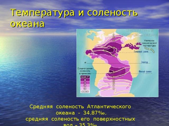 Температура и соленость океана Средняя соленость Атлантического океана - 34,87‰,  средняя соленость его поверхностных вод – 35,3‰,  максимальная – более 37,5‰.