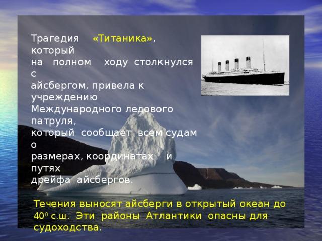 Трагедия «Титаника» ,  который  на полном ходу столкнулся с  айсбергом, привела к учреждению  Международного ледового патруля,  который сообщает всем судам о  размерах, координатах и путях  дрейфа айсбергов. Течения выносят айсберги в открытый океан до 40 0 с.ш. Эти районы Атлантики опасны для судоходства.