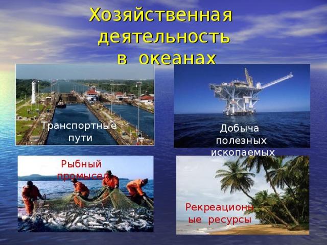 Хозяйственная деятельность  в океанах Транспортные пути Добыча полезных ископаемых Рыбный промысел Рекреационные ресурсы
