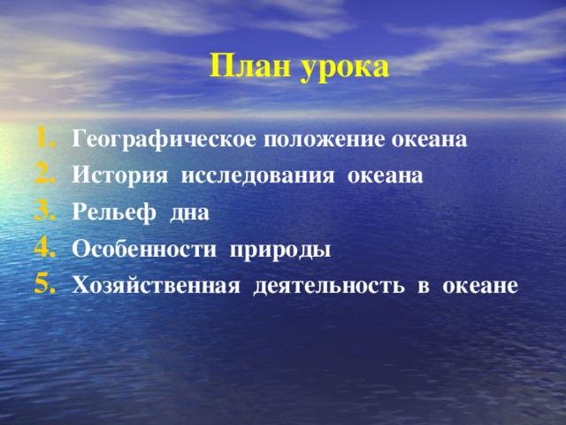 План урока Географическое положение океана История исследования океана Рельеф дна Особенности природы Хозяйственная деятельность в океане