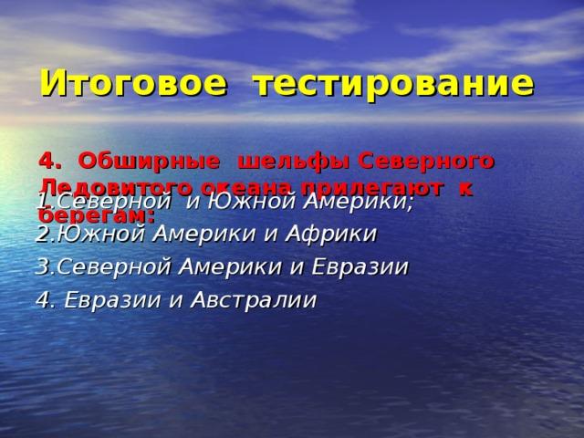 Итоговое тестирование   4. Обширные шельфы Северного Ледовитого океана прилегают к берегам: 1.Северной и Южной Америки; 2.Южной Америки и Африки 3.Северной Америки и Евразии 4. Евразии и Австралии