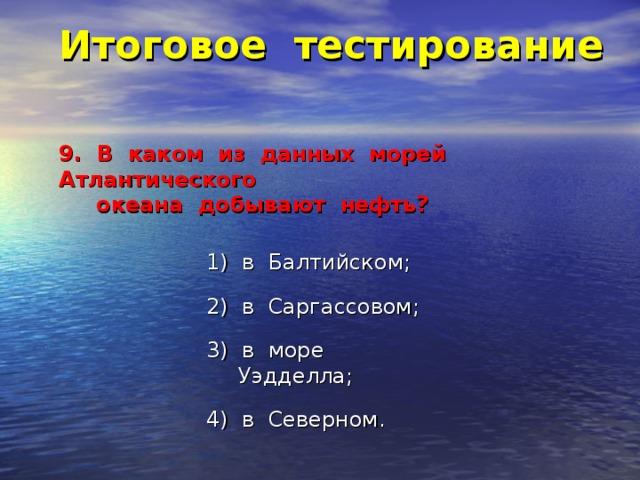 Итоговое тестирование    9. В каком из данных морей Атлантического  океана добывают нефть?   1) в Балтийском; 2) в Саргассовом; 3) в море Уэдделла; 4) в Северном.