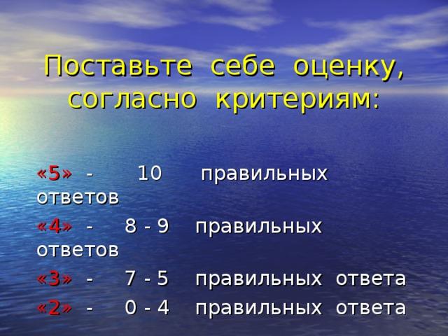Поставьте себе оценку, согласно критериям: «5» - 10 правильных ответов «4» - 8 - 9 правильных ответов «3» - 7 - 5 правильных ответа «2» - 0 - 4 правильных ответа