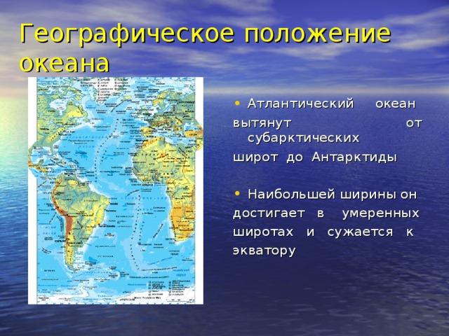 Географическое положение океана Атлантический океан вытянут от субарктических широт до Антарктиды Наибольшей ширины он достигает в умеренных широтах и сужается к экватору