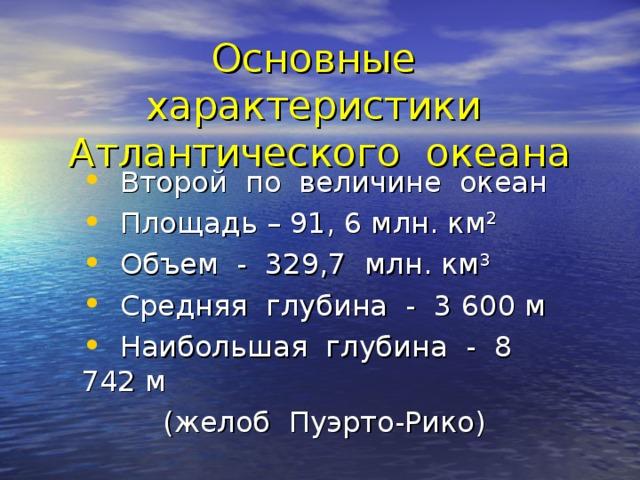 Основные характеристики Атлантического океана  Второй по величине океан  Площадь – 91, 6 млн. км 2  Объем - 329,7 млн. км 3  Средняя глубина - 3 600 м  Наибольшая глубина - 8 742 м  (желоб Пуэрто-Рико)