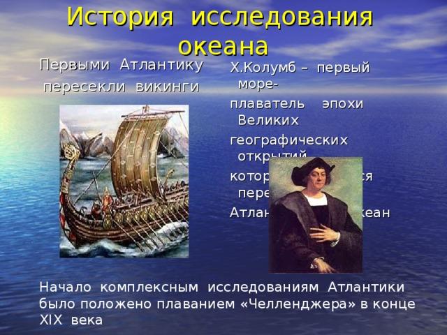 История исследования океана Первыми Атлантику пересекли викинги  Х.Колумб – первый море-  плаватель эпохи Великих  географических открытий,  который отважился пересечь  Атлантический океан Начало комплексным исследованиям Атлантики было положено плаванием «Челленджера» в конце XIX века