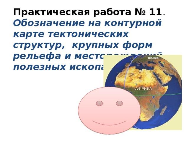 Практическая работа № 11 .  Обозначение на контурной карте тектонических структур, крупных форм рельефа и месторождений полезных ископаемых