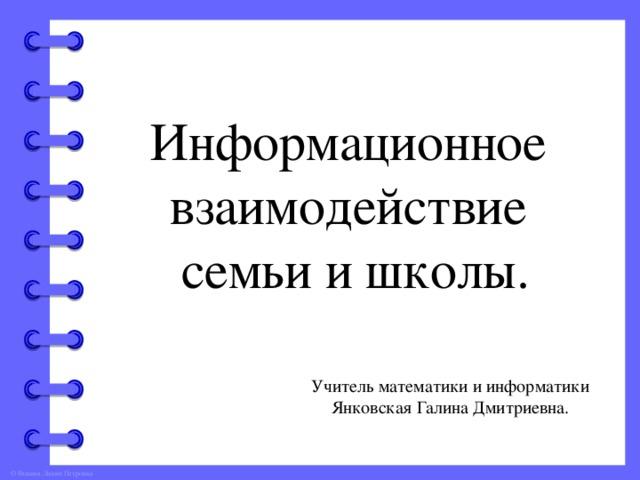 Информационное взаимодействие семьи и школы. Учитель математики и информатики Янковская Галина Дмитриевна.