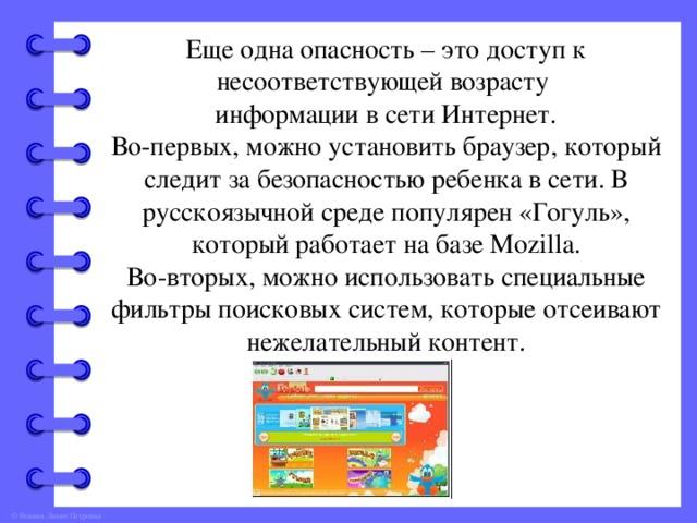 Еще одна опасность – это доступ к несоответствующей возрасту информации в сети Интернет. Во-первых, можно установить браузер, который следит за безопасностью ребенка в сети. В русскоязычной среде популярен «Гогуль», который работает на базе Mozilla. Во-вторых, можно использовать специальные фильтры поисковых систем, которые отсеивают нежелательный контент.