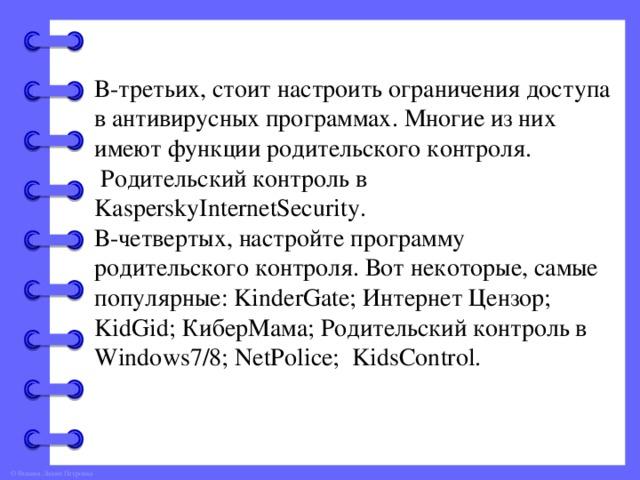 В-третьих, стоит настроить ограничения доступа в антивирусных программах. Многие из них имеют функции родительского контроля.  Родительский контроль в KasperskyInternetSecurity. В-четвертых, настройте программу родительского контроля. Вот некоторые, самые популярные: KinderGate; Интернет Цензор; KidGid; КиберМама; Родительский контроль в Windows7/8; NetPolice; KidsControl.
