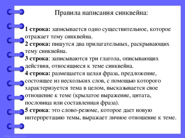 Правила написания синквейна: 1 строка: записывается одно существительное, которое отражает тему синквейна. 2 строка: пишутся два прилагательных, раскрывающих тему синквейна. 3 строка : записываются три глагола, описывающих действия, относящиеся к теме синквейна. 4 строка: размещается целая фраза, предложение, состоящее из нескольких слов, с помощью которого характеризуется тема в целом, высказывается свое отношение к теме (крылатое выражение, цитата, пословица или составленная фраза). 5 строка : это слово-резюме, которое дает новую интерпретацию темы, выражает личное отношение к теме.