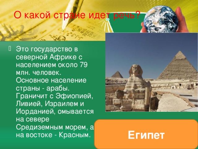 О какой стране идет речь? Это государство в северной Африке с населением около 79 млн. человек. Основное население страны - арабы. Граничит с Эфиопией, Ливией, Израилем и Иорданией, омывается на севере Средиземным морем, а на востоке - Красным. Египет