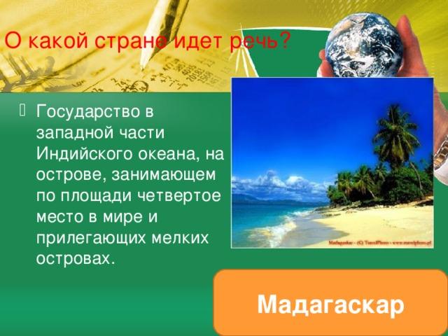 О какой стране идет речь? Государство в западной части Индийского океана, на острове, занимающем по площади четвертое место в мире и прилегающих мелких островах. Мадагаскар