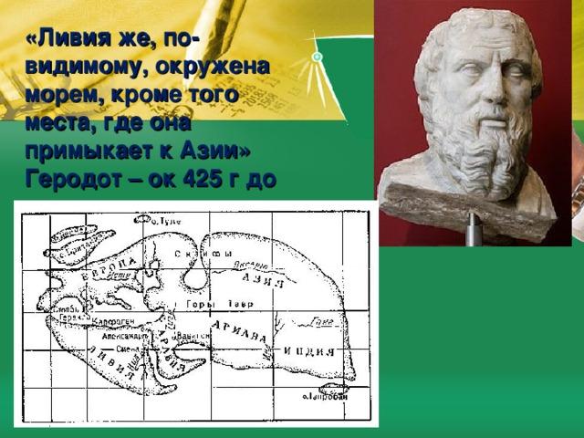«Ливия же, по-видимому, окружена морем, кроме того места, где она примыкает к Азии»  Геродот – ок 425 г до н.э.