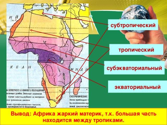 субтропический тропический субэкваториальный экваториальный Вывод: Африка жаркий материк, т.к. большая часть находится между тропиками.