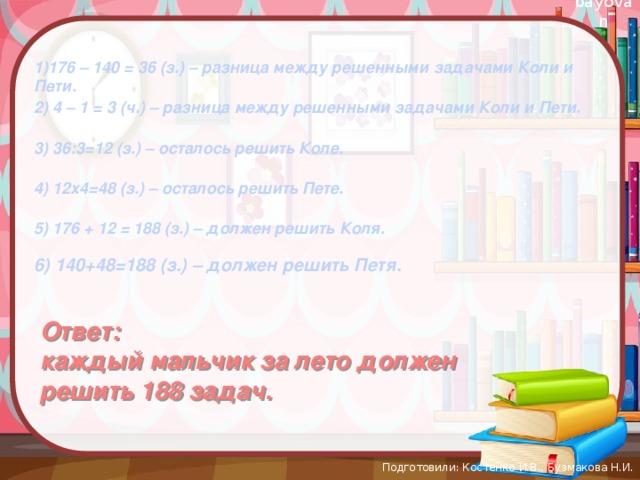 1)176 – 140 = 36 (з.) – разница между решенными задачами Коли и Пети. 2) 4 – 1 = 3 (ч.) – разница между решенными задачами Коли и Пети. 3) 36:3=12 (з.) – осталось решить Коле. 4) 12х4=48 (з.) – осталось решить Пете. 5) 176 + 12 = 188 (з.) – должен решить Коля. 6) 140+48=188 (з.) – должен решить Петя. Ответ: каждый мальчик за лето должен решить 188 задач. Подготовили: Костенко И.В., Бузмакова Н.И.