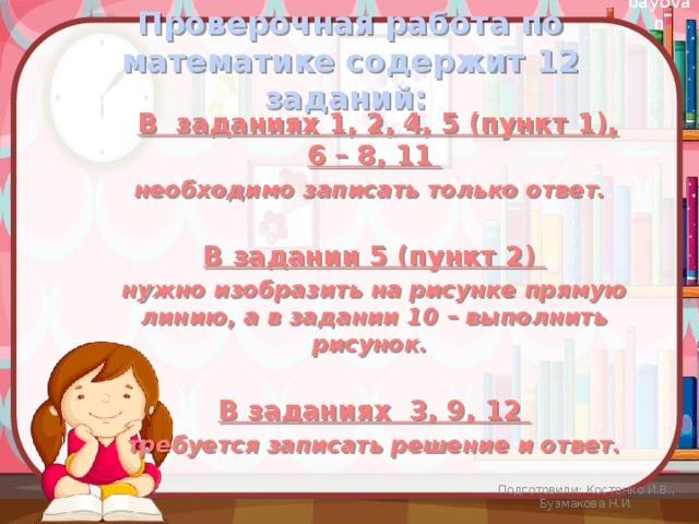 Проверочная работа по математике содержит 12 заданий:    В заданиях 1, 2, 4, 5 (пункт 1), 6 – 8, 11 необходимо записать только ответ.  В задании 5 (пункт 2) нужно изобразить на рисунке прямую линию, а в задании 10 – выполнить рисунок.  В заданиях 3, 9, 12 требуется записать решение и ответ. Подготовили: Костенко И.В., Бузмакова Н.И.