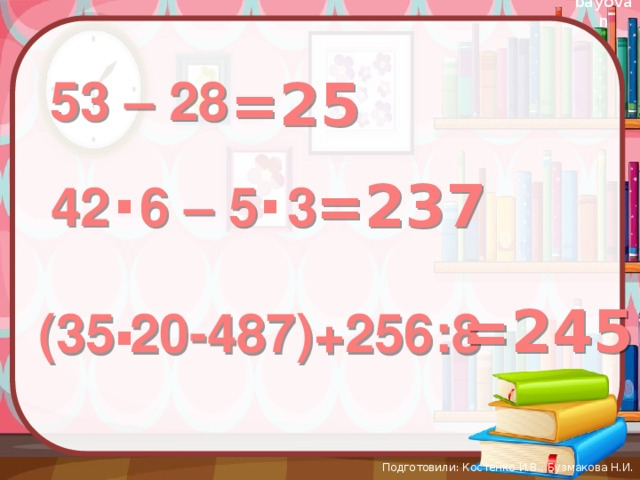 =25 53 – 28 . . =237 42 6 – 5 3 . =245 (35 20-487)+256:8 Подготовили: Костенко И.В., Бузмакова Н.И.